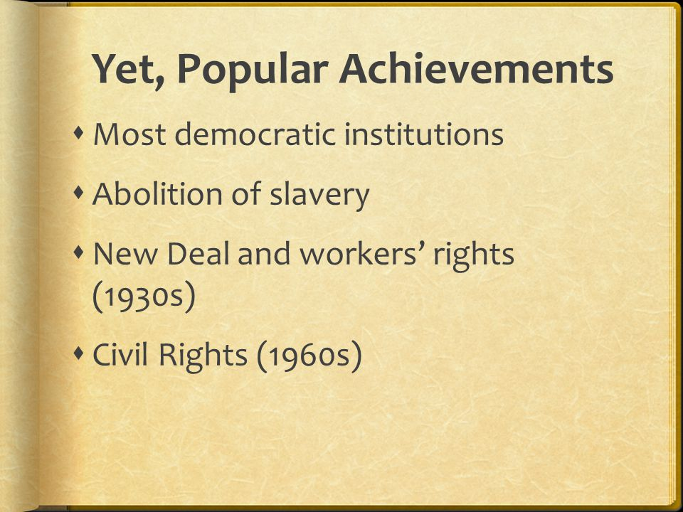 Yet, Popular Achievements  Most democratic institutions  Abolition of slavery  New Deal and workers' rights (1930s)  Civil Rights (1960s)