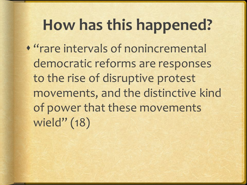 """How has this happened?  """"rare intervals of nonincremental democratic reforms are responses to the rise of disruptive protest movements, and the disti"""
