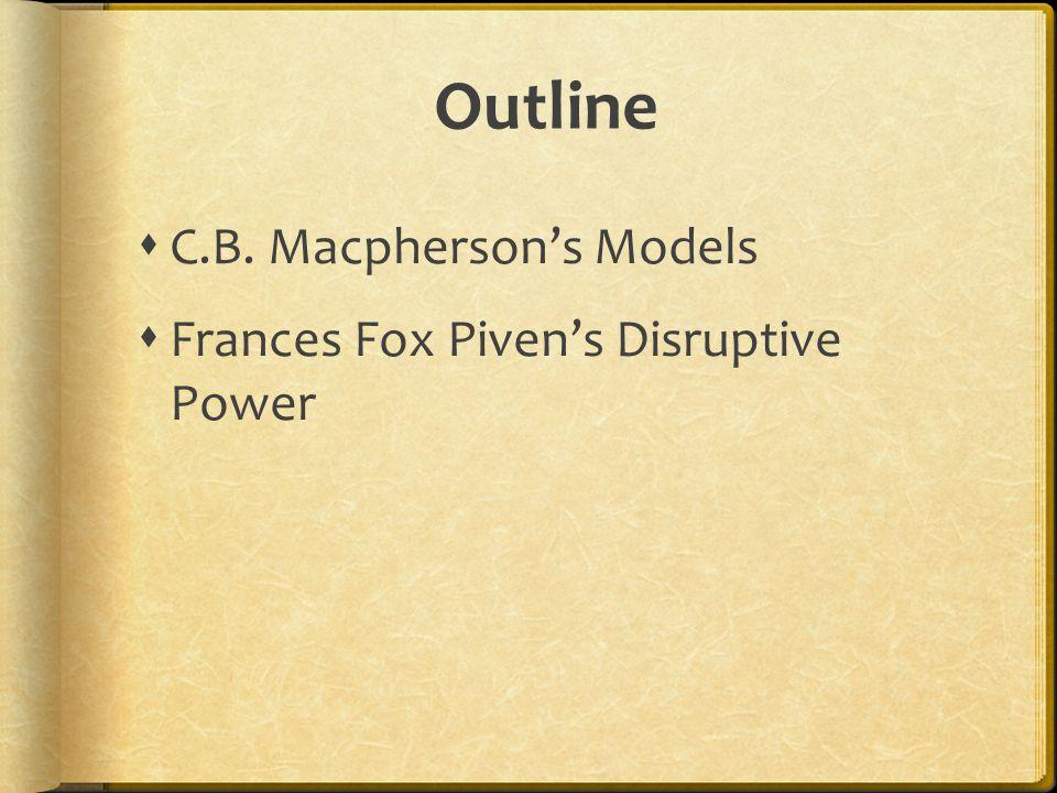 Outline  C.B. Macpherson's Models  Frances Fox Piven's Disruptive Power