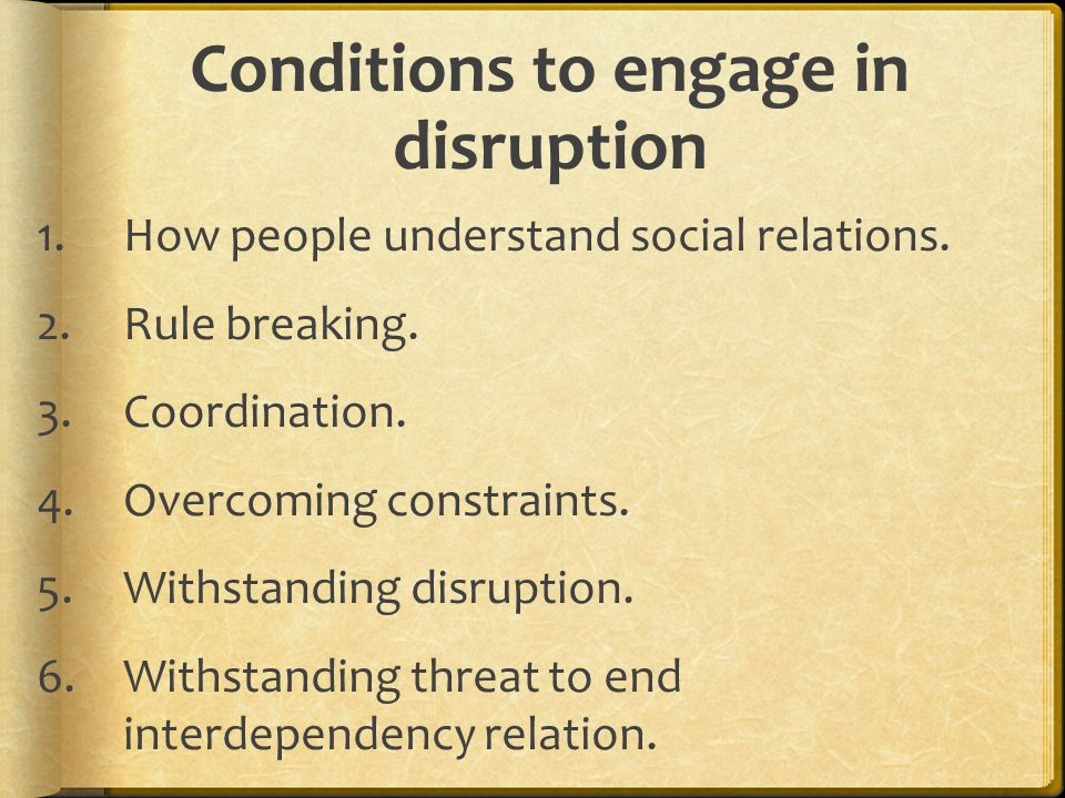 Conditions to engage in disruption 1.How people understand social relations.