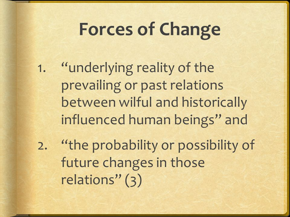 Forces of Change 1. underlying reality of the prevailing or past relations between wilful and historically influenced human beings and 2. the probability or possibility of future changes in those relations (3)
