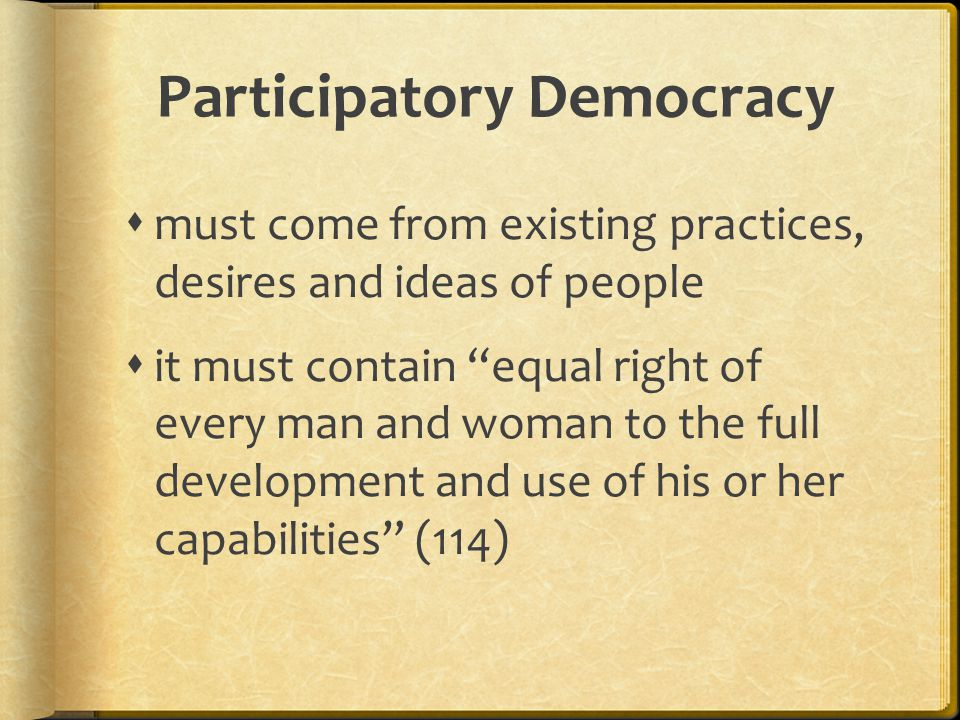 Participatory Democracy  must come from existing practices, desires and ideas of people  it must contain equal right of every man and woman to the full development and use of his or her capabilities (114)