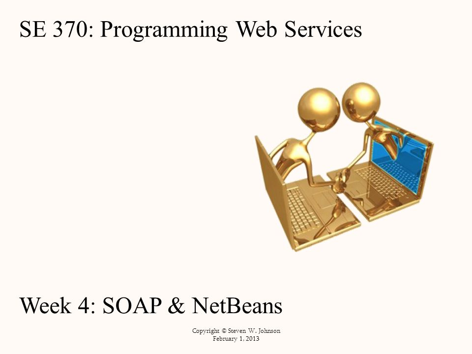 SE 370: Programming Web Services Week 4: SOAP & NetBeans Copyright © Steven W.