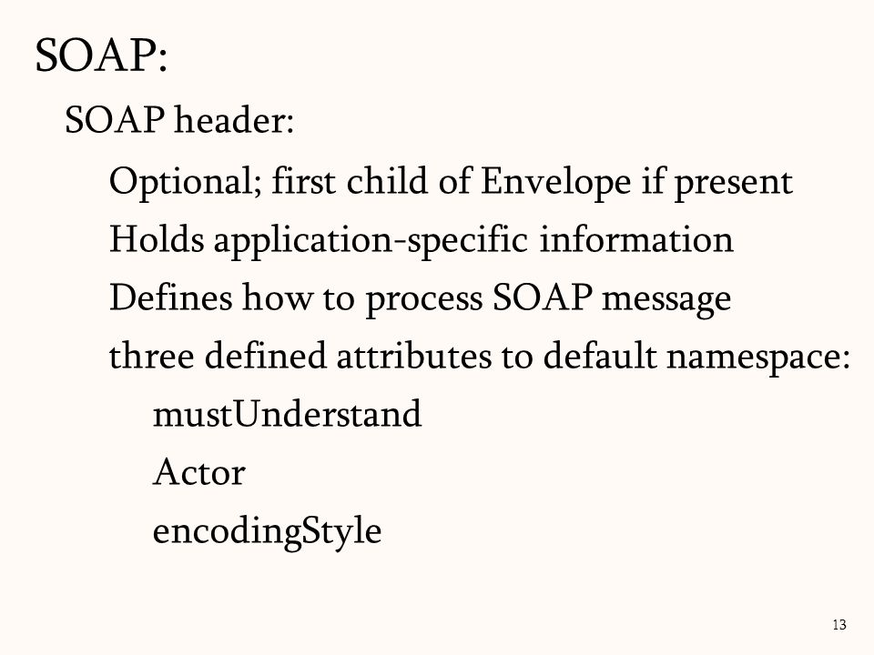 SOAP: 13 SOAP header: Optional; first child of Envelope if present Holds application-specific information Defines how to process SOAP message three defined attributes to default namespace: mustUnderstand Actor encodingStyle