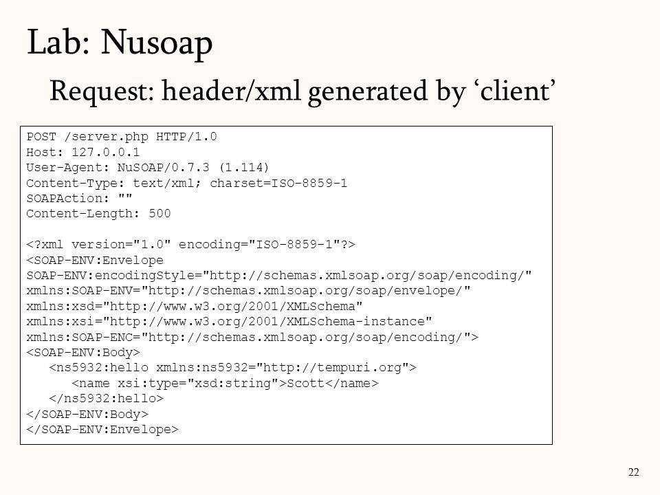 Lab: Nusoap 22 POST /server.php HTTP/1.0 Host: 127.0.0.1 User-Agent: NuSOAP/0.7.3 (1.114) Content-Type: text/xml; charset=ISO-8859-1 SOAPAction: Content-Length: 500 <SOAP-ENV:Envelope SOAP-ENV:encodingStyle= http://schemas.xmlsoap.org/soap/encoding/ xmlns:SOAP-ENV= http://schemas.xmlsoap.org/soap/envelope/ xmlns:xsd= http://www.w3.org/2001/XMLSchema xmlns:xsi= http://www.w3.org/2001/XMLSchema-instance xmlns:SOAP-ENC= http://schemas.xmlsoap.org/soap/encoding/ > Scott Request: header/xml generated by 'client'
