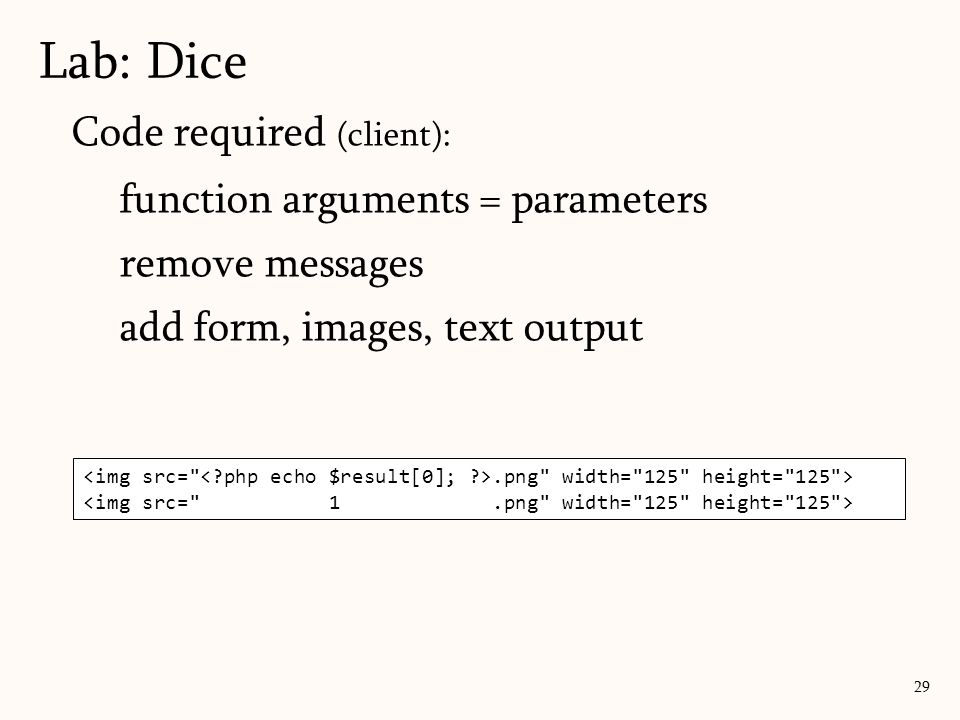 Code required (client): function arguments = parameters remove messages add form, images, text output Lab: Dice 29.png width= 125 height= 125 >