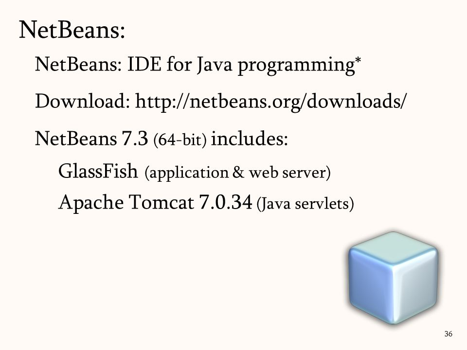 NetBeans: IDE for Java programming* Download: http://netbeans.org/downloads/ NetBeans 7.3 (64-bit) includes: GlassFish (application & web server) Apache Tomcat 7.0.34 (Java servlets) NetBeans: 36
