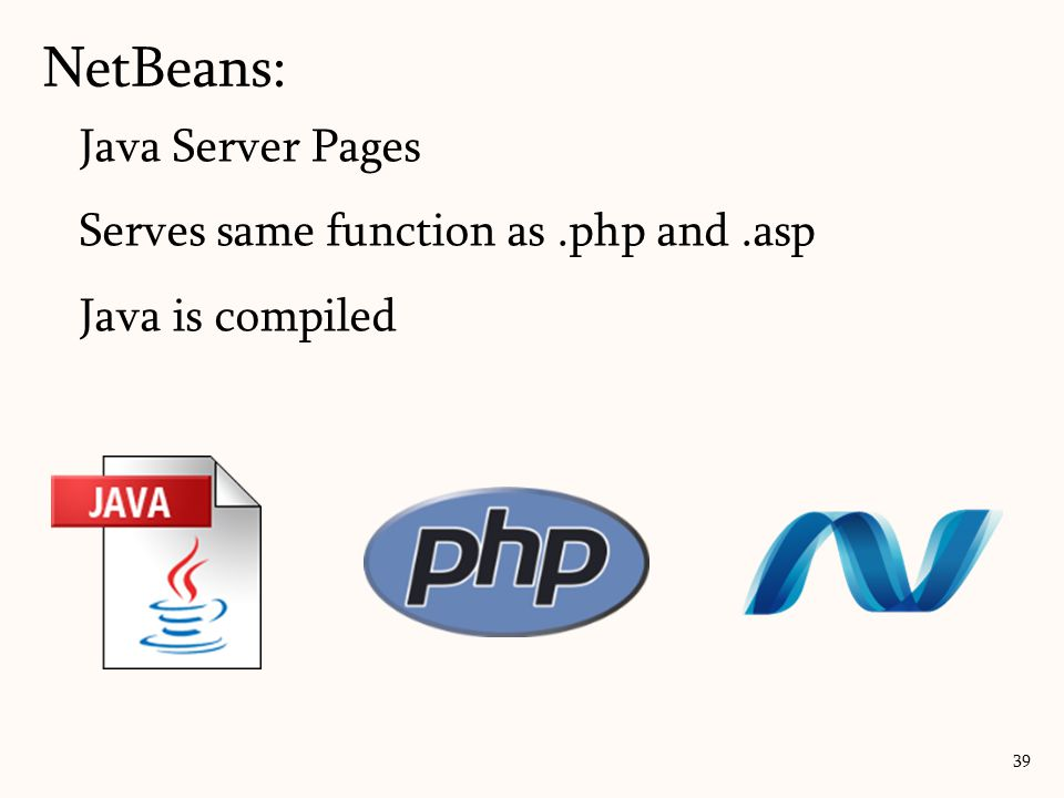 Java Server Pages Serves same function as.php and.asp Java is compiled NetBeans: 39