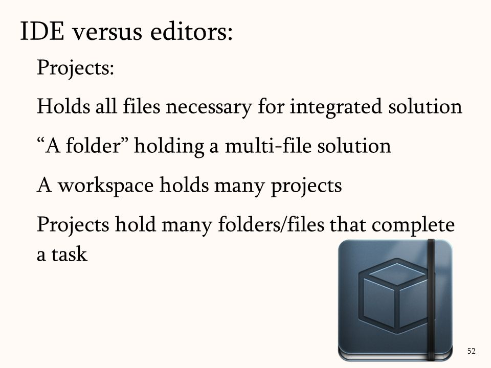 Projects: Holds all files necessary for integrated solution A folder holding a multi-file solution A workspace holds many projects Projects hold many folders/files that complete a task IDE versus editors: 52