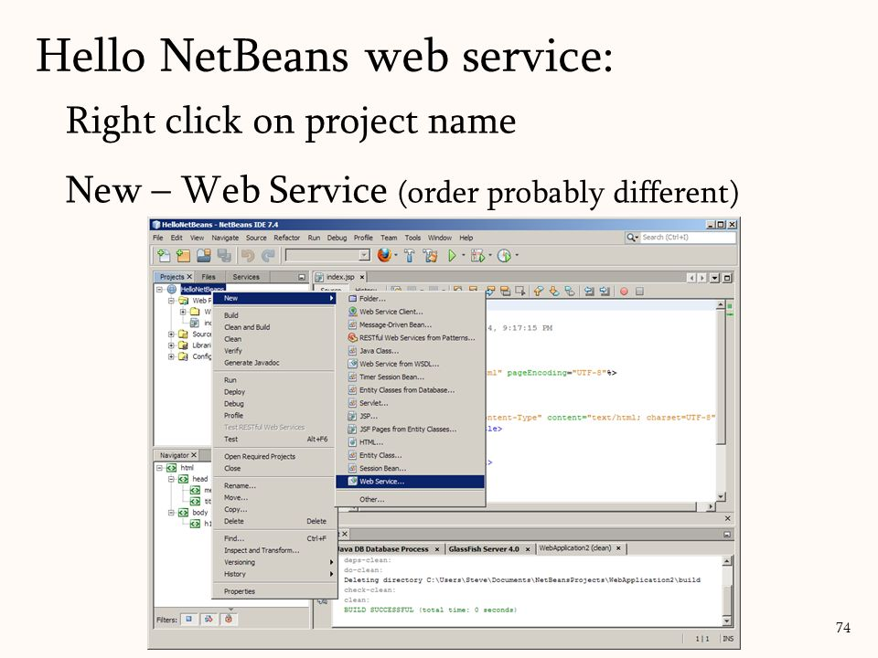 Right click on project name New – Web Service (order probably different) 74 Hello NetBeans web service: