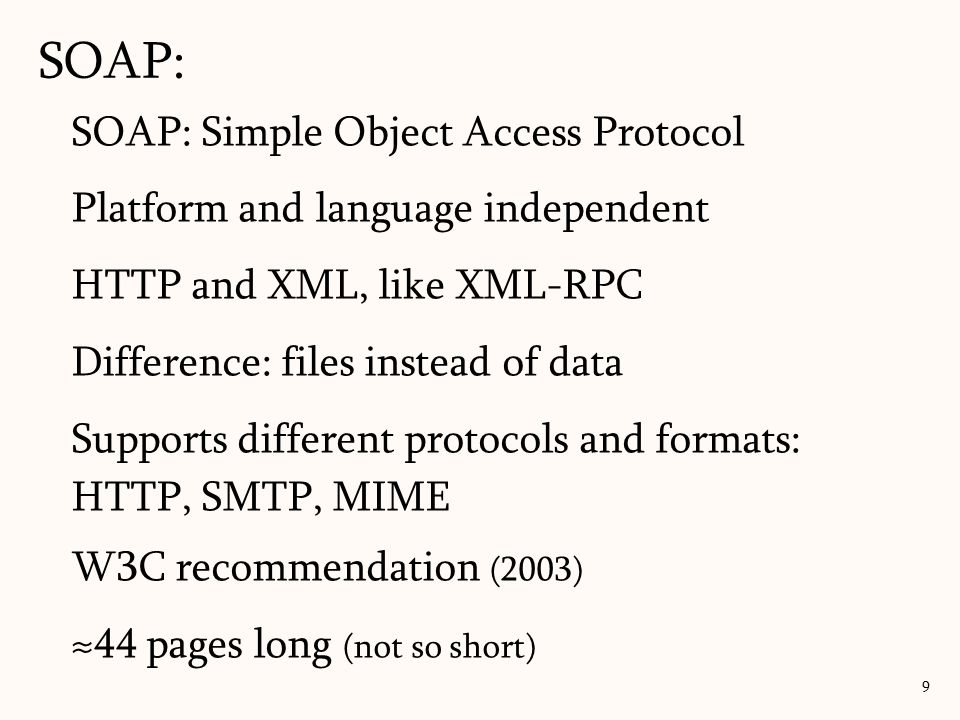 SOAP: 9 SOAP: Simple Object Access Protocol Platform and language independent HTTP and XML, like XML-RPC Difference: files instead of data Supports different protocols and formats: HTTP, SMTP, MIME W3C recommendation (2003) ≈44 pages long (not so short)