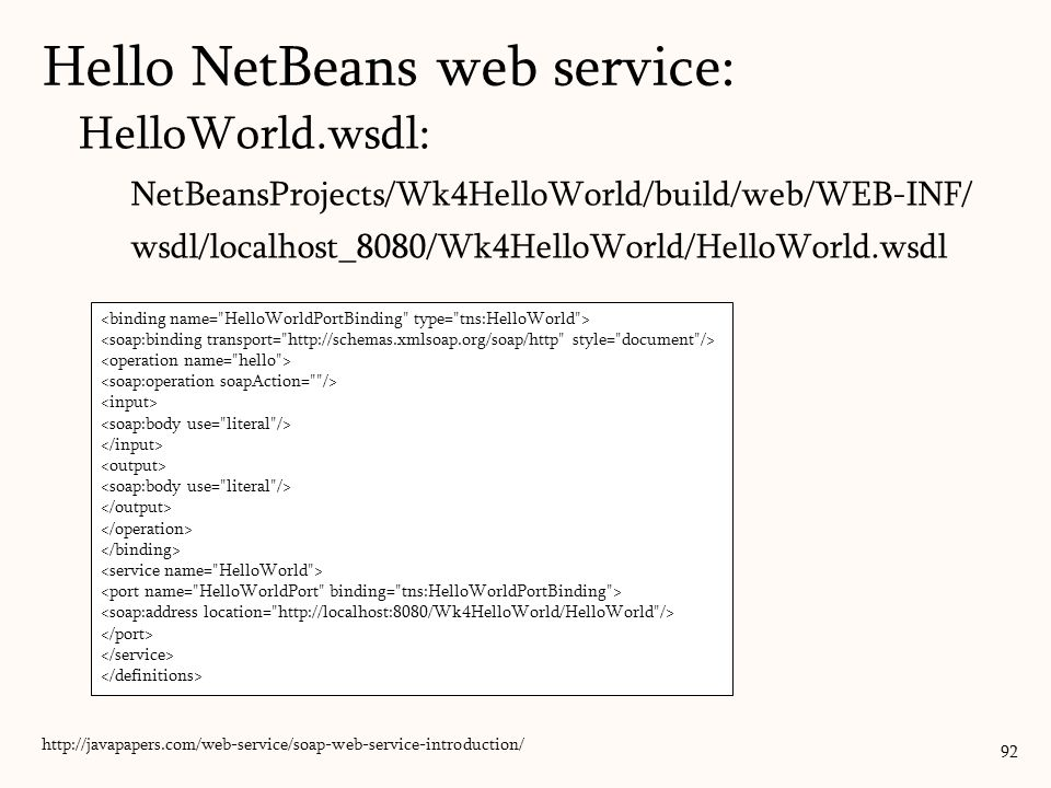 HelloWorld.wsdl: NetBeansProjects/Wk4HelloWorld/build/web/WEB-INF/ wsdl/localhost_8080/Wk4HelloWorld/HelloWorld.wsdl 92 http://javapapers.com/web-service/soap-web-service-introduction/ Hello NetBeans web service: