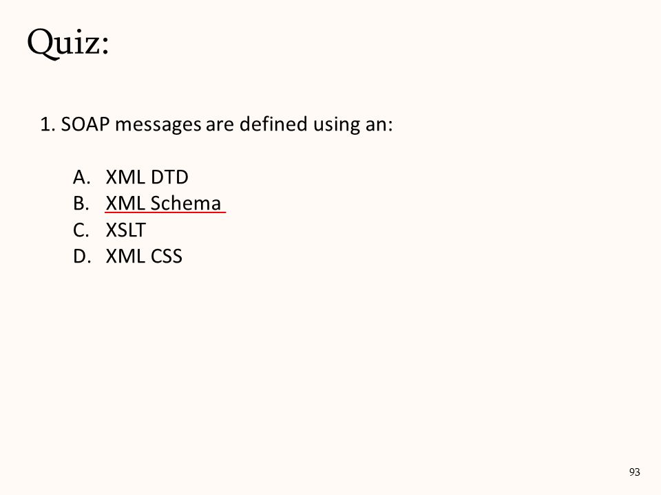 1. SOAP messages are defined using an: A.XML DTD B.XML Schema C.XSLT D.XML CSS Quiz: 93