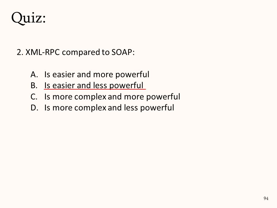 2. XML-RPC compared to SOAP: A.Is easier and more powerful B.Is easier and less powerful C.Is more complex and more powerful D.Is more complex and les