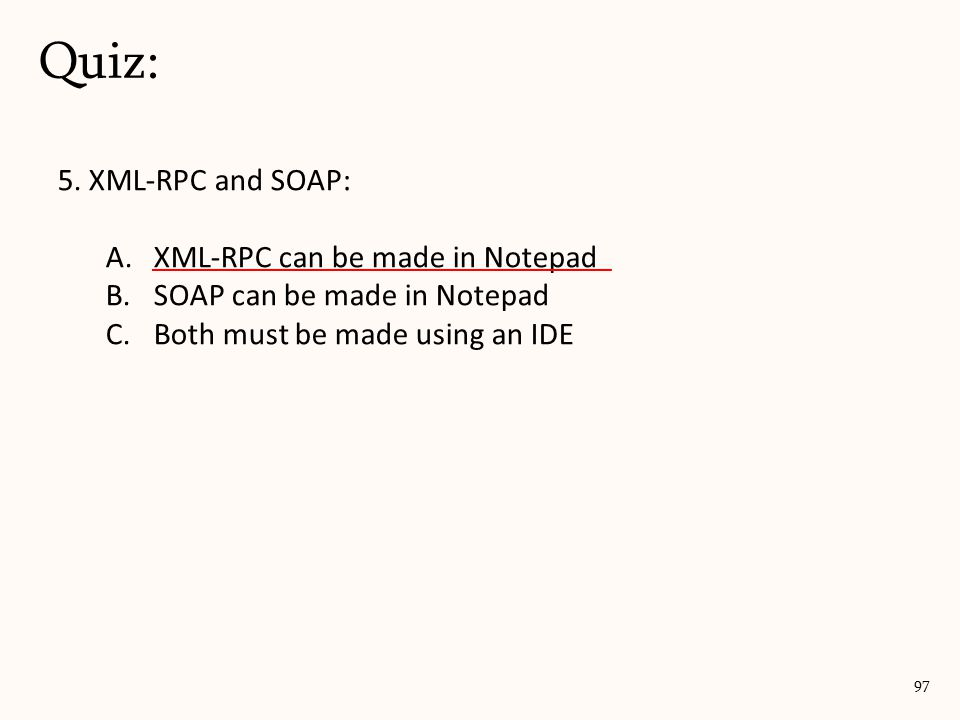 5. XML-RPC and SOAP: A.XML-RPC can be made in Notepad B.SOAP can be made in Notepad C.Both must be made using an IDE Quiz: 97