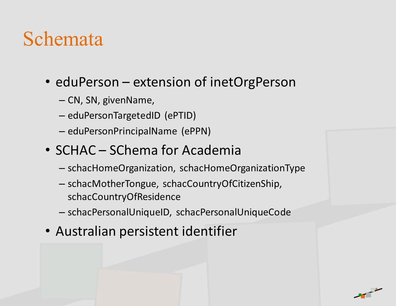 Schemata eduPerson – extension of inetOrgPerson – CN, SN, givenName, – eduPersonTargetedID (ePTID) – eduPersonPrincipalName (ePPN) SCHAC – SChema for