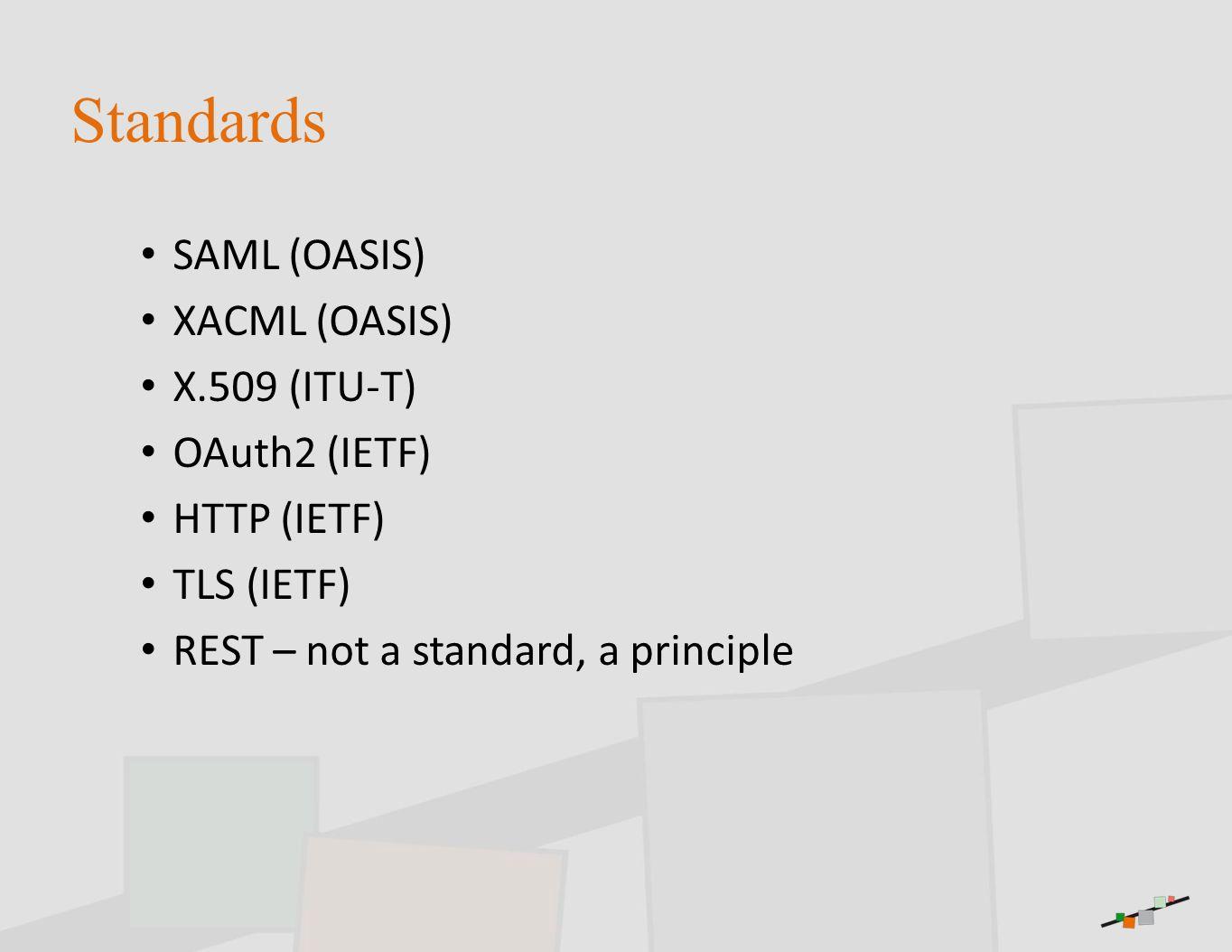 Standards SAML (OASIS) XACML (OASIS) X.509 (ITU-T) OAuth2 (IETF) HTTP (IETF) TLS (IETF) REST – not a standard, a principle