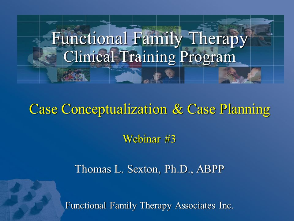 Functional Family Therapy Clinical Training Program Case Conceptualization & Case Planning Webinar #3 Thomas L.
