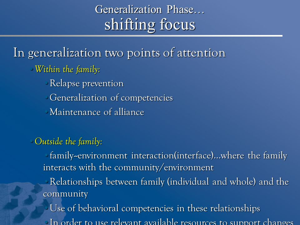 Generalization Phase… shifting focus In generalization two points of attention Within the family: Within the family: Relapse preventionRelapse prevention Generalization of competenciesGeneralization of competencies Maintenance of allianceMaintenance of alliance Outside the family: Outside the family: family--environment interaction(interface)…where the family interacts with the community/environmentfamily--environment interaction(interface)…where the family interacts with the community/environment Relationships between family (individual and whole) and the communityRelationships between family (individual and whole) and the community Use of behavioral competencies in these relationshipsUse of behavioral competencies in these relationships In order to use relevant available resources to support changesIn order to use relevant available resources to support changes