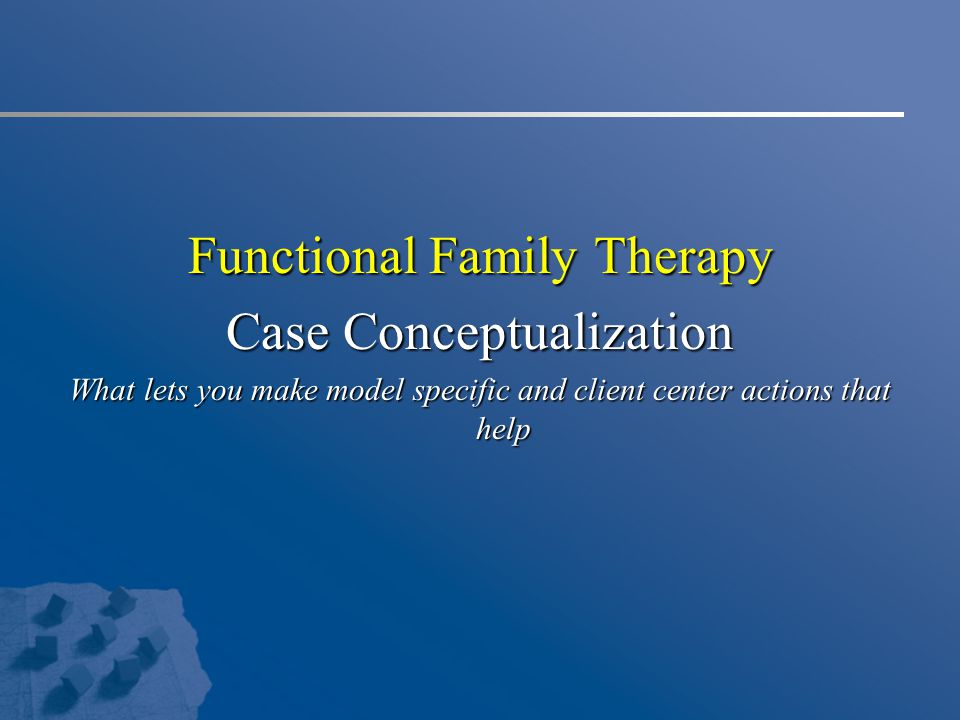 Functional Family Therapy Case Conceptualization What lets you make model specific and client center actions that help