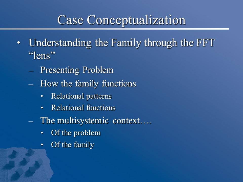 Case Conceptualization Understanding the Family through the FFT lens Understanding the Family through the FFT lens – Presenting Problem – How the family functions Relational patterns Relational patterns Relational functions Relational functions – The multisystemic context….