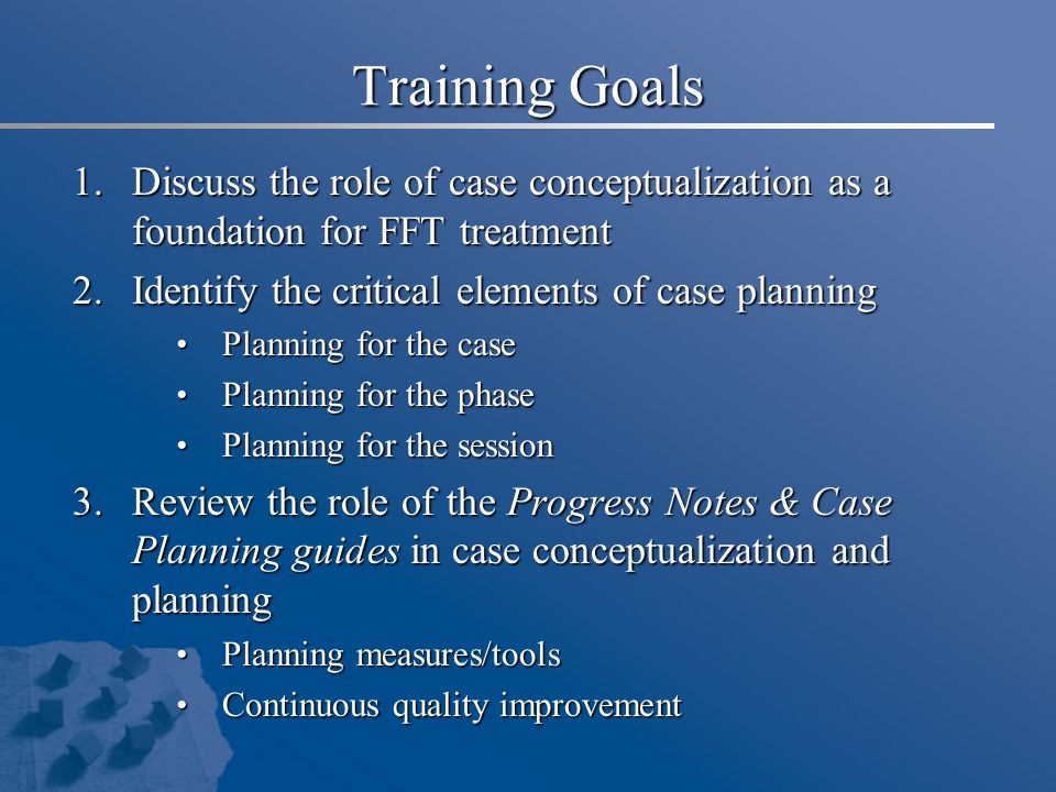 Training Goals 1.Discuss the role of case conceptualization as a foundation for FFT treatment 2.Identify the critical elements of case planning Planning for the case Planning for the case Planning for the phase Planning for the phase Planning for the session Planning for the session 3.Review the role of the Progress Notes & Case Planning guides in case conceptualization and planning Planning measures/tools Planning measures/tools Continuous quality improvement Continuous quality improvement