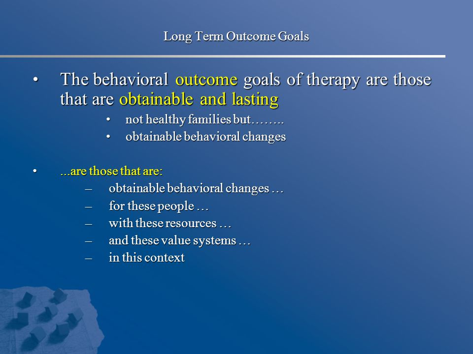 Long Term Outcome Goals The behavioral outcome goals of therapy are those that are obtainable and lasting The behavioral outcome goals of therapy are those that are obtainable and lasting not healthy families but……..