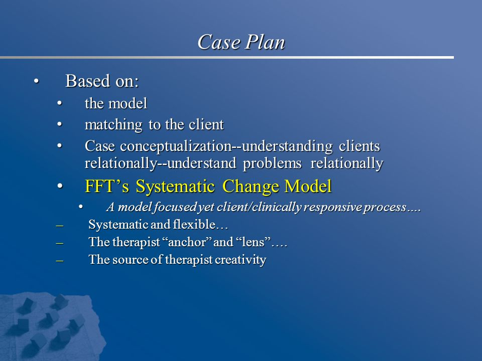 Case Plan Based on: Based on: the model the model matching to the client matching to the client Case conceptualization--understanding clients relationally--understand problems relationally Case conceptualization--understanding clients relationally--understand problems relationally FFT's Systematic Change Model FFT's Systematic Change Model A model focused yet client/clinically responsive process….
