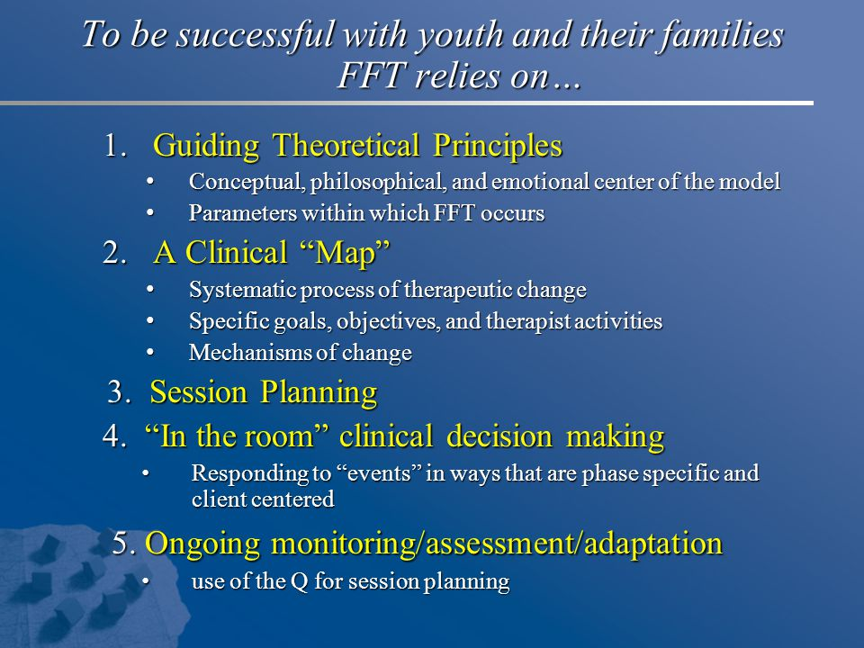 To be successful with youth and their families FFT relies on… 1.Guiding Theoretical Principles Conceptual, philosophical, and emotional center of the model Conceptual, philosophical, and emotional center of the model Parameters within which FFT occurs Parameters within which FFT occurs 2.A Clinical Map Systematic process of therapeutic change Systematic process of therapeutic change Specific goals, objectives, and therapist activities Specific goals, objectives, and therapist activities Mechanisms of change Mechanisms of change 3.