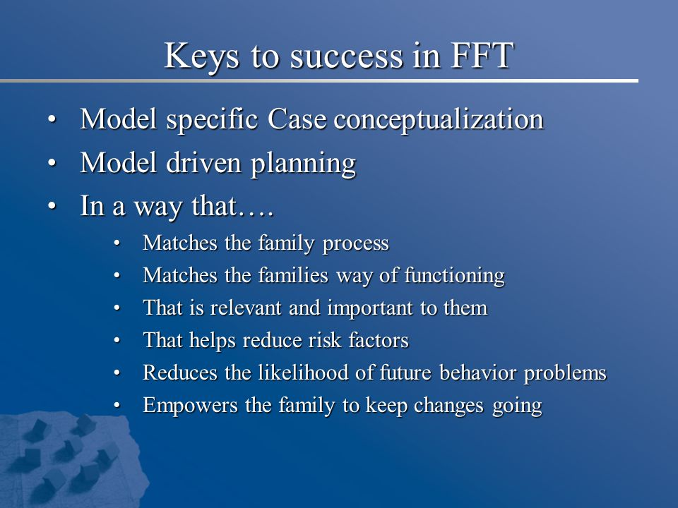 Keys to success in FFT Model specific Case conceptualization Model specific Case conceptualization Model driven planning Model driven planning In a way that….