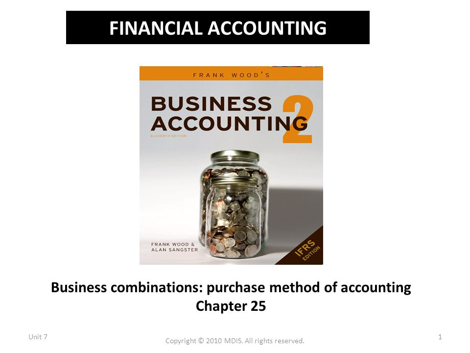 FINANCIAL ACCOUNTING Business combinations: purchase method of accounting Chapter 25 Unit 71 Copyright © 2010 MDIS.
