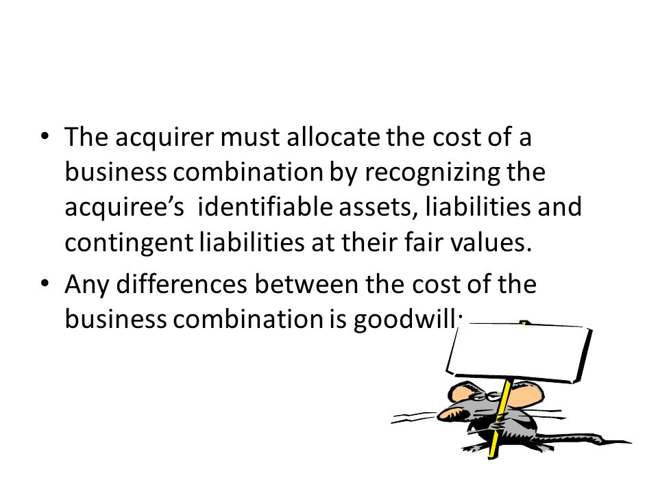 The acquirer must allocate the cost of a business combination by recognizing the acquiree's identifiable assets, liabilities and contingent liabilities at their fair values.