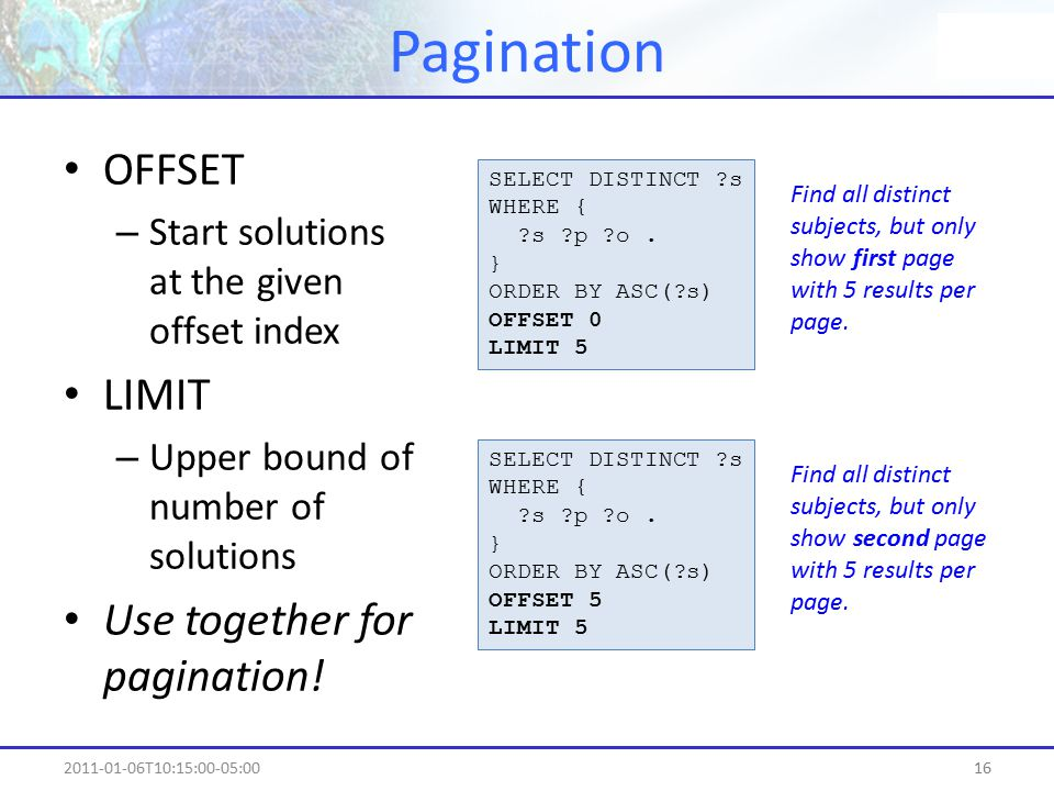 Pagination 162011-01-06T10:15:00-05:00 OFFSET – Start solutions at the given offset index LIMIT – Upper bound of number of solutions Use together for pagination.