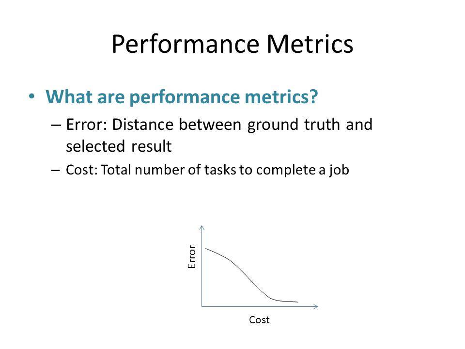 Performance Metrics What are performance metrics? – Error: Distance between ground truth and selected result – Cost: Total number of tasks to complete