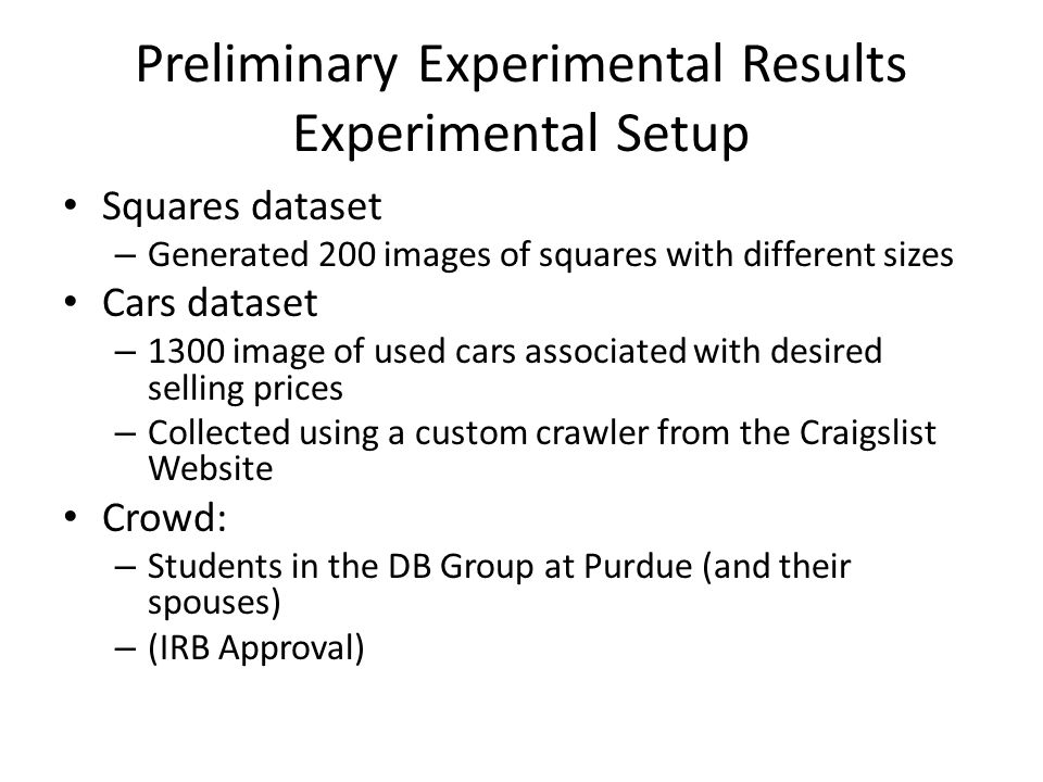 Preliminary Experimental Results Experimental Setup Squares dataset – Generated 200 images of squares with different sizes Cars dataset – 1300 image of used cars associated with desired selling prices – Collected using a custom crawler from the Craigslist Website Crowd: – Students in the DB Group at Purdue (and their spouses) – (IRB Approval)