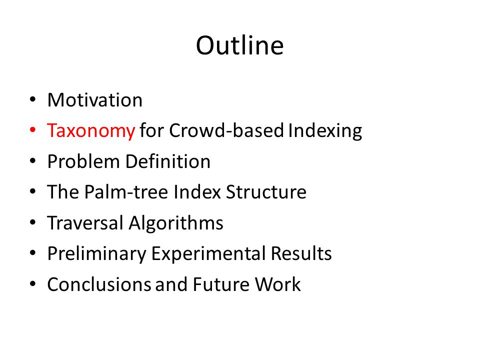 Outline Motivation Taxonomy for Crowd-based Indexing Problem Definition The Palm-tree Index Structure Traversal Algorithms Preliminary Experimental Results Conclusions and Future Work