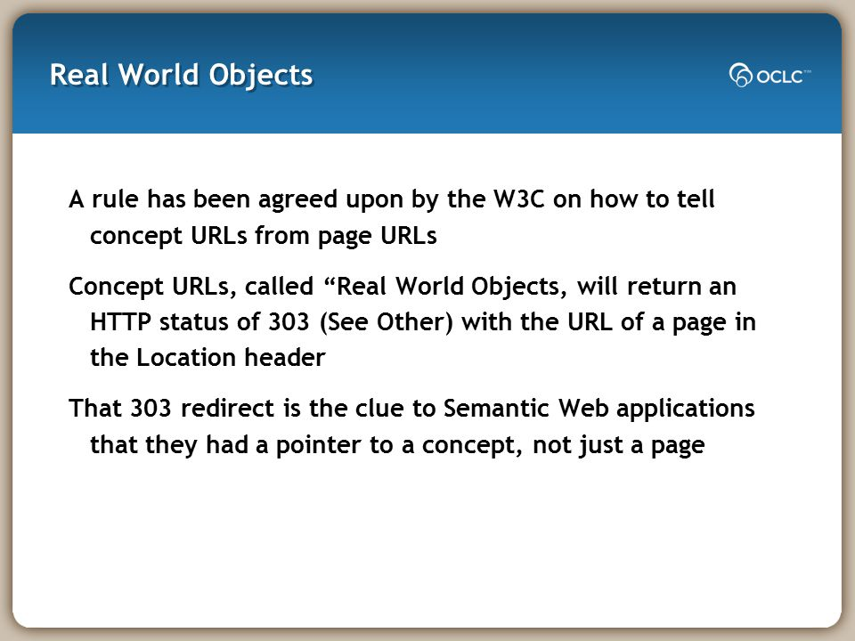 Real World Objects A rule has been agreed upon by the W3C on how to tell concept URLs from page URLs Concept URLs, called Real World Objects, will return an HTTP status of 303 (See Other) with the URL of a page in the Location header That 303 redirect is the clue to Semantic Web applications that they had a pointer to a concept, not just a page