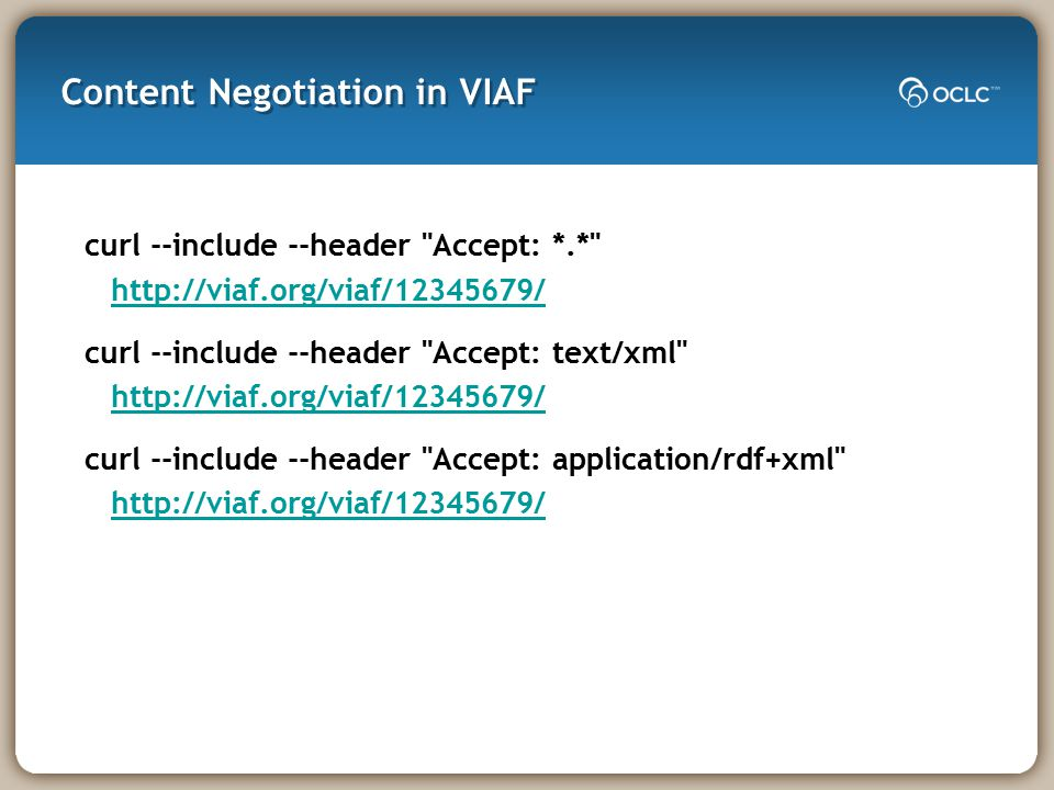 Content Negotiation in VIAF curl --include --header Accept: *.* http://viaf.org/viaf/12345679/ http://viaf.org/viaf/12345679/ curl --include --header Accept: text/xml http://viaf.org/viaf/12345679/ http://viaf.org/viaf/12345679/ curl --include --header Accept: application/rdf+xml http://viaf.org/viaf/12345679/ http://viaf.org/viaf/12345679/