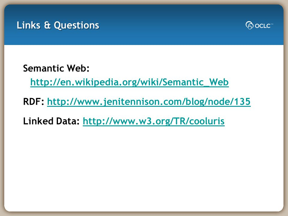 Links & Questions Semantic Web: http://en.wikipedia.org/wiki/Semantic_Web http://en.wikipedia.org/wiki/Semantic_Web RDF: http://www.jenitennison.com/blog/node/135http://www.jenitennison.com/blog/node/135 Linked Data: http://www.w3.org/TR/coolurishttp://www.w3.org/TR/cooluris