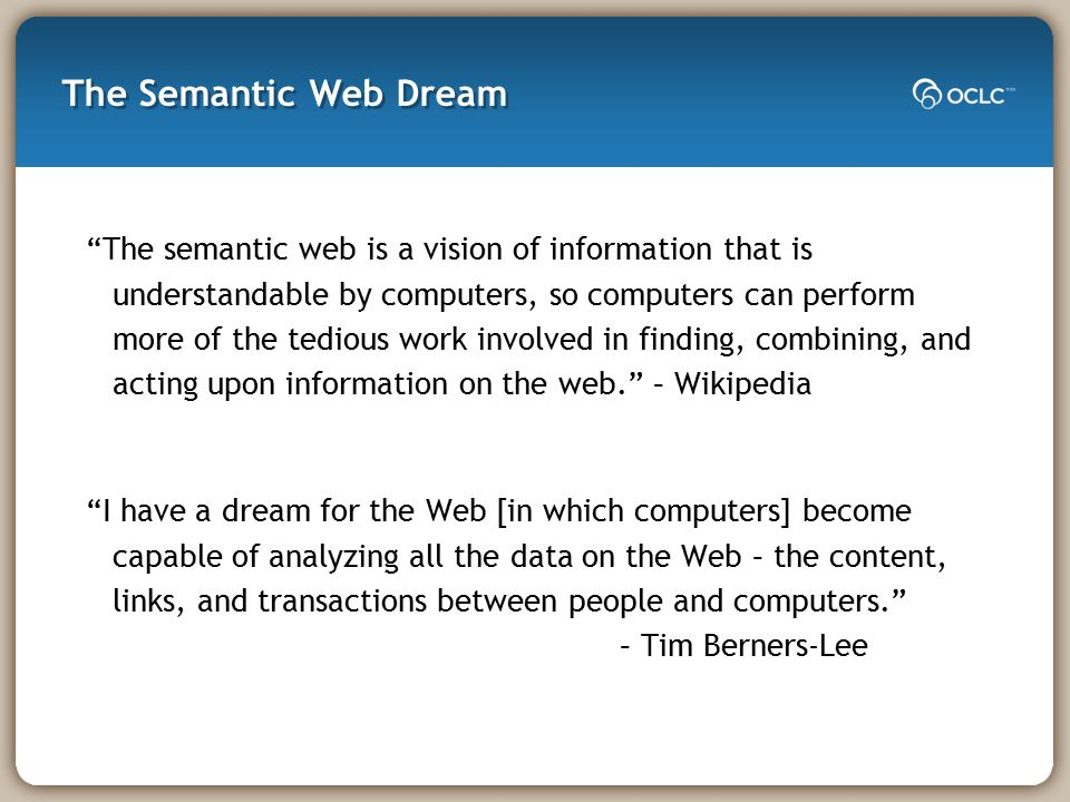 The Semantic Web Dream The semantic web is a vision of information that is understandable by computers, so computers can perform more of the tedious work involved in finding, combining, and acting upon information on the web. – Wikipedia I have a dream for the Web [in which computers] become capable of analyzing all the data on the Web – the content, links, and transactions between people and computers. – Tim Berners-Lee