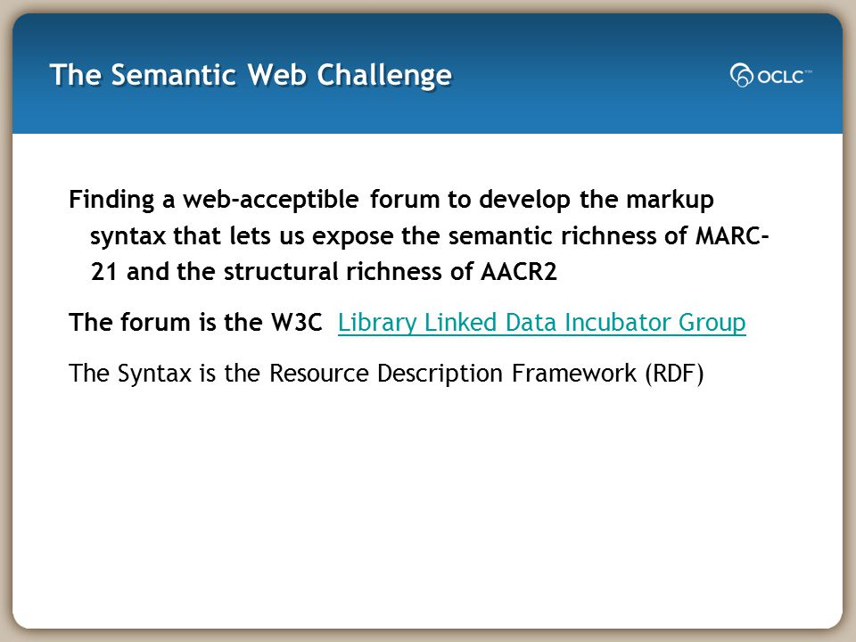 The Semantic Web Challenge Finding a web-acceptible forum to develop the markup syntax that lets us expose the semantic richness of MARC- 21 and the structural richness of AACR2 The forum is the W3C Library Linked Data Incubator GroupLibrary Linked Data Incubator Group The Syntax is the Resource Description Framework (RDF)