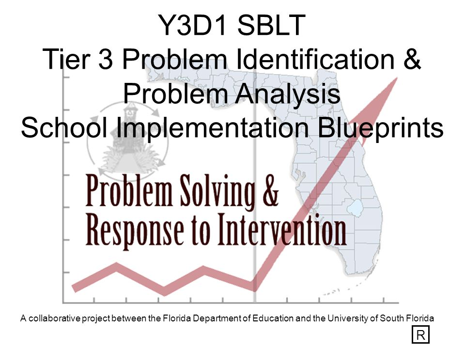 A collaborative project between the Florida Department of Education and the University of South Florida Y3D1 SBLT Tier 3 Problem Identification & Problem Analysis School Implementation Blueprints R