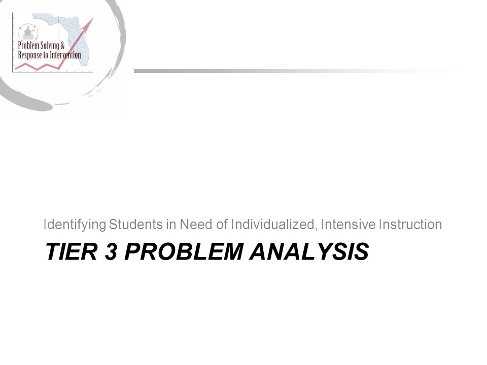 TIER 3 PROBLEM ANALYSIS Identifying Students in Need of Individualized, Intensive Instruction