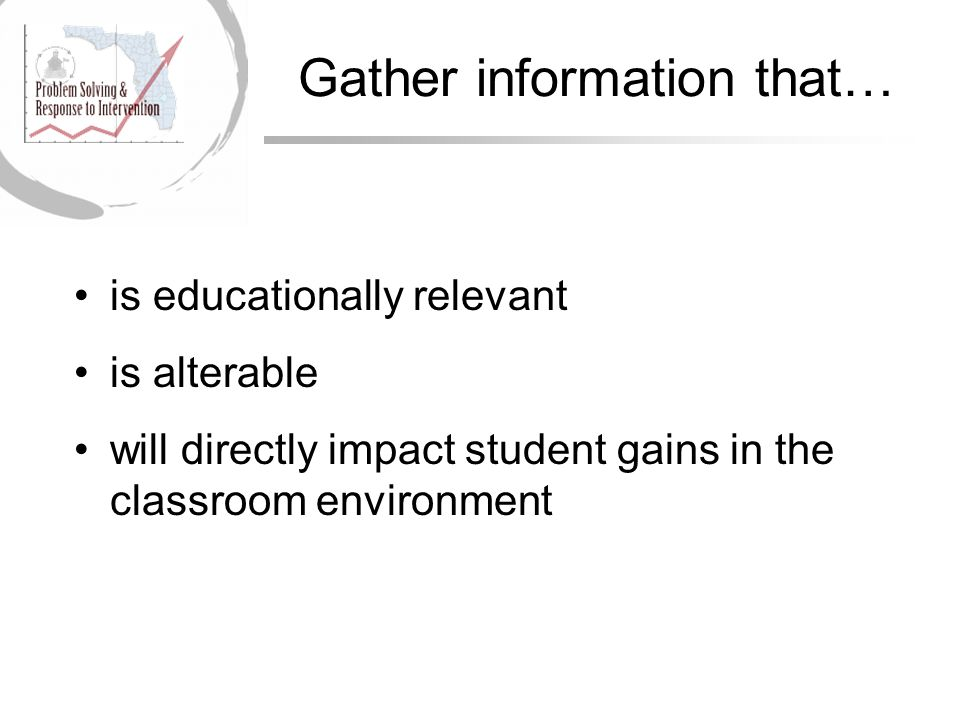 Gather information that… is educationally relevant is alterable will directly impact student gains in the classroom environment