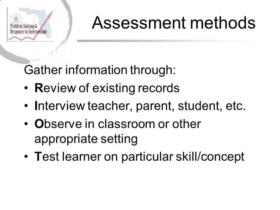 Assessment methods Gather information through: Review of existing records Interview teacher, parent, student, etc.
