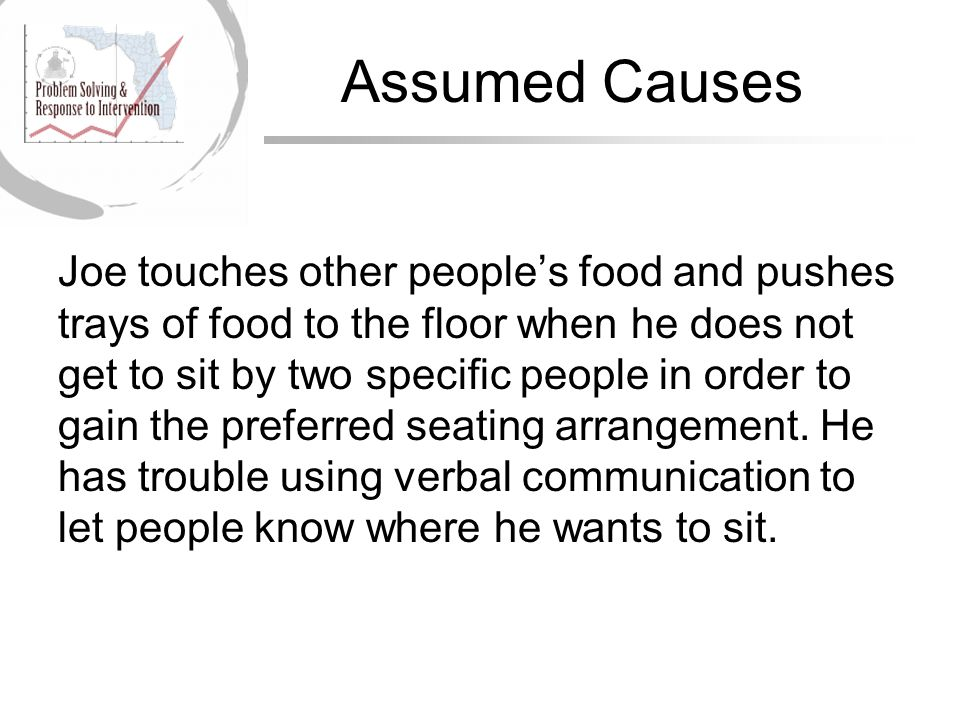 Assumed Causes Joe touches other people's food and pushes trays of food to the floor when he does not get to sit by two specific people in order to gain the preferred seating arrangement.