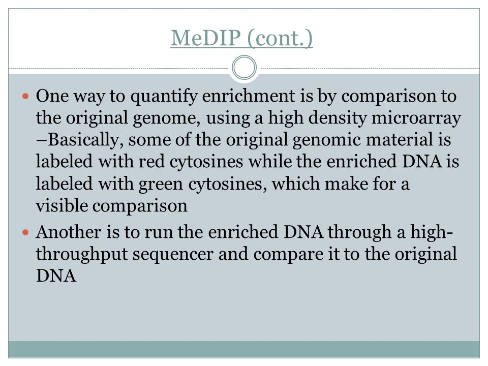 MeDIP (cont.) One way to quantify enrichment is by comparison to the original genome, using a high density microarray –Basically, some of the original genomic material is labeled with red cytosines while the enriched DNA is labeled with green cytosines, which make for a visible comparison Another is to run the enriched DNA through a high- throughput sequencer and compare it to the original DNA