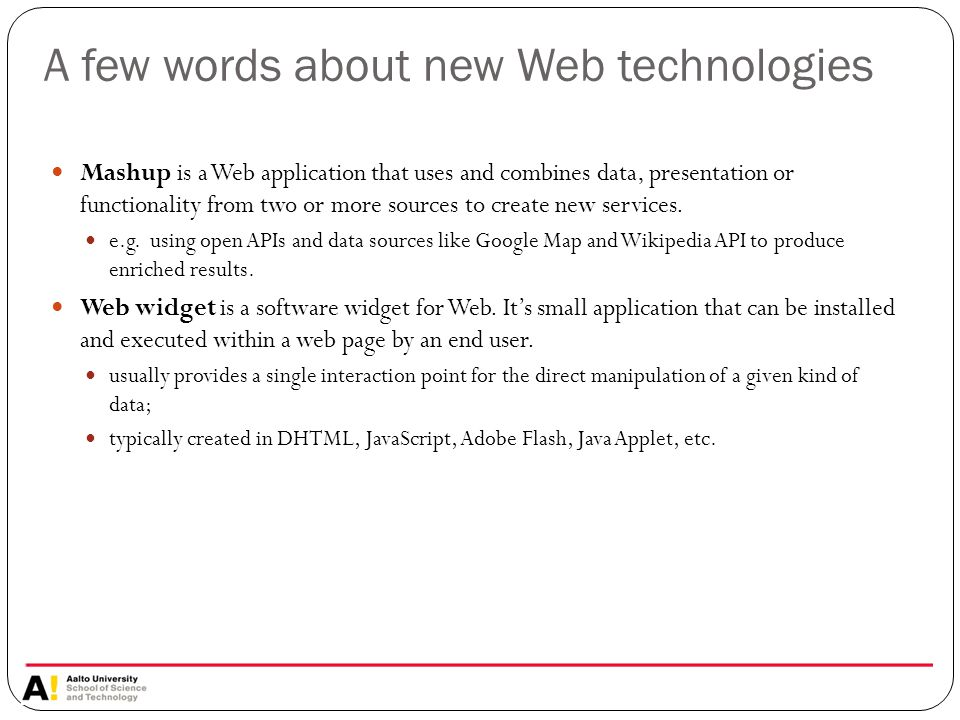 A few words about new Web technologies Mashup is a Web application that uses and combines data, presentation or functionality from two or more sources to create new services.