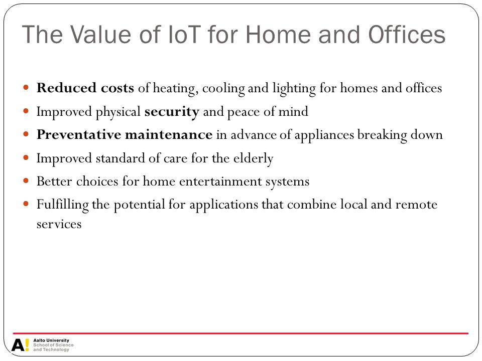 The Value of IoT for Home and Offices Reduced costs of heating, cooling and lighting for homes and offices Improved physical security and peace of mind Preventative maintenance in advance of appliances breaking down Improved standard of care for the elderly Better choices for home entertainment systems Fulfilling the potential for applications that combine local and remote services