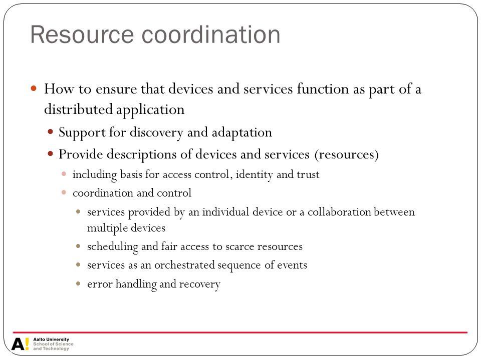 Resource coordination How to ensure that devices and services function as part of a distributed application Support for discovery and adaptation Provide descriptions of devices and services (resources) including basis for access control, identity and trust coordination and control services provided by an individual device or a collaboration between multiple devices scheduling and fair access to scarce resources services as an orchestrated sequence of events error handling and recovery